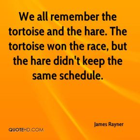 James Rayner - We all remember the tortoise and the hare. The tortoise won the race, but the hare didn't keep the same schedule.