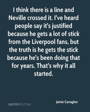 I think there is a line and Neville crossed it. I've heard people say it's justified because he gets a lot of stick from the Liverpool fans, but the truth is he gets the stick because he's been doing that for years. That's why it all started.