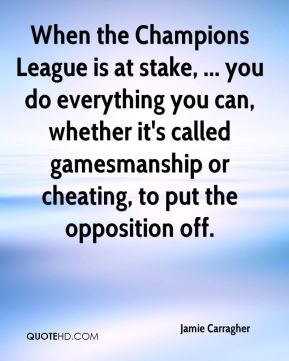 When the Champions League is at stake, ... you do everything you can, whether it's called gamesmanship or cheating, to put the opposition off.
