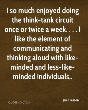 I so much enjoyed doing the think-tank circuit once or twice a week. . . . I like the element of communicating and thinking aloud with like-minded and less-like-minded individuals.