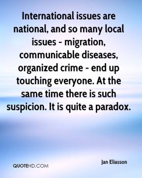 International issues are national, and so many local issues - migration, communicable diseases, organized crime - end up touching everyone. At the same time there is such suspicion. It is quite a paradox.