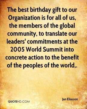 The best birthday gift to our Organization is for all of us, the members of the global community, to translate our leaders' commitments at the 2005 World Summit into concrete action to the benefit of the peoples of the world.