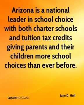 Jane D. Hull - Arizona is a national leader in school choice with both charter schools and tuition tax credits giving parents and their children more school choices than ever before.