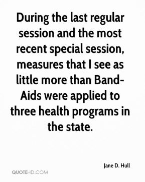 Jane D. Hull - During the last regular session and the most recent special session, measures that I see as little more than Band-Aids were applied to three health programs in the state.