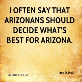 Jane D. Hull - I often say that Arizonans should decide what's best for Arizona.