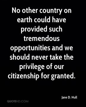Jane D. Hull - No other country on earth could have provided such tremendous opportunities and we should never take the privilege of our citizenship for granted.