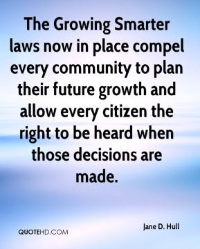 Jane D. Hull - The Growing Smarter laws now in place compel every community to plan their future growth and allow every citizen the right to be heard when those decisions are made.