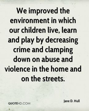 Jane D. Hull - We improved the environment in which our children live, learn and play by decreasing crime and clamping down on abuse and violence in the home and on the streets.