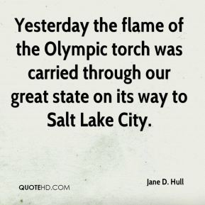 Jane D. Hull - Yesterday the flame of the Olympic torch was carried through our great state on its way to Salt Lake City.