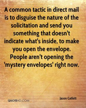 Jason Catlett - A common tactic in direct mail is to disguise the nature of the solicitation and send you something that doesn't indicate what's inside, to make you open the envelope. People aren't opening the 'mystery envelopes' right now.