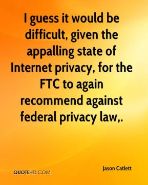 Jason Catlett  - I guess it would be difficult, given the appalling state of Internet privacy, for the FTC to again recommend against federal privacy law.