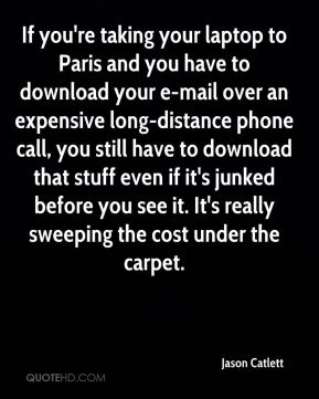 Jason Catlett  - If you're taking your laptop to Paris and you have to download your e-mail over an expensive long-distance phone call, you still have to download that stuff even if it's junked before you see it. It's really sweeping the cost under the carpet.