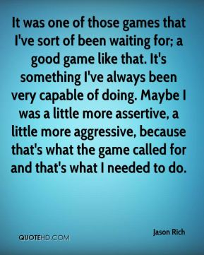 It was one of those games that I've sort of been waiting for; a good game like that. It's something I've always been very capable of doing. Maybe I was a little more assertive, a little more aggressive, because that's what the game called for and that's what I needed to do.