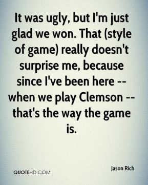 Jason Rich  - It was ugly, but I'm just glad we won. That (style of game) really doesn't surprise me, because since I've been here -- when we play Clemson -- that's the way the game is.