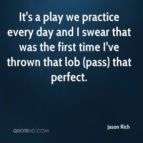 Jason Rich  - It's a play we practice every day and I swear that was the first time I've thrown that lob (pass) that perfect.