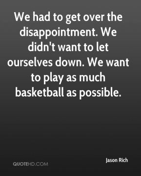 We had to get over the disappointment. We didn't want to let ourselves down. We want to play as much basketball as possible.