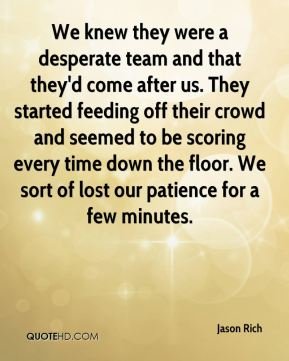 Jason Rich  - We knew they were a desperate team and that they'd come after us. They started feeding off their crowd and seemed to be scoring every time down the floor. We sort of lost our patience for a few minutes.