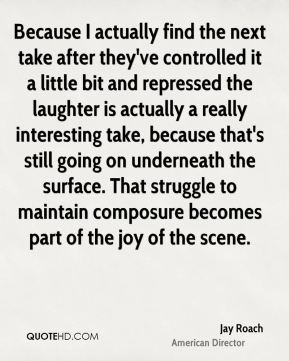 Jay Roach - Because I actually find the next take after they've controlled it a little bit and repressed the laughter is actually a really interesting take, because that's still going on underneath the surface. That struggle to maintain composure becomes part of the joy of the scene.