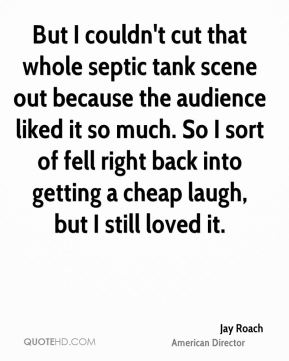 But I couldn't cut that whole septic tank scene out because the audience liked it so much. So I sort of fell right back into getting a cheap laugh, but I still loved it.