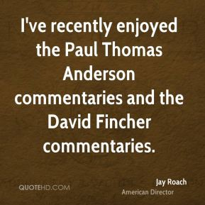 Jay Roach - I've recently enjoyed the Paul Thomas Anderson commentaries and the David Fincher commentaries.