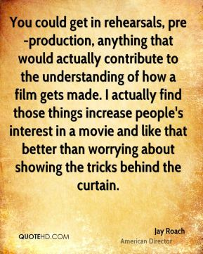 You could get in rehearsals, pre-production, anything that would actually contribute to the understanding of how a film gets made. I actually find those things increase people's interest in a movie and like that better than worrying about showing the tricks behind the curtain.