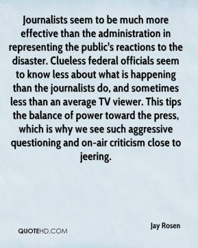 Jay Rosen  - Journalists seem to be much more effective than the administration in representing the public's reactions to the disaster. Clueless federal officials seem to know less about what is happening than the journalists do, and sometimes less than an average TV viewer. This tips the balance of power toward the press, which is why we see such aggressive questioning and on-air criticism close to jeering.