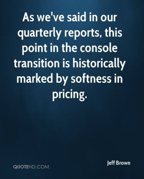 Jeff Brown  - As we've said in our quarterly reports, this point in the console transition is historically marked by softness in pricing.