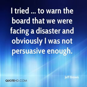 Jeff Brown  - I tried ... to warn the board that we were facing a disaster and obviously I was not persuasive enough.