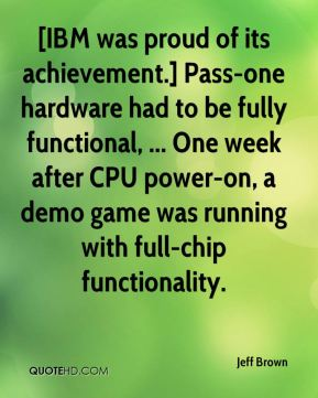 Jeff Brown  - [IBM was proud of its achievement.] Pass-one hardware had to be fully functional, ... One week after CPU power-on, a demo game was running with full-chip functionality.