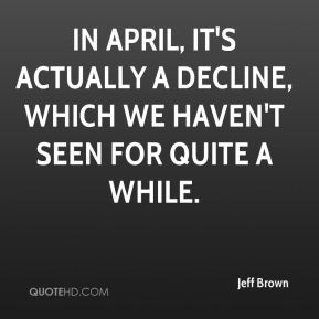 Jeff Brown  - In April, it's actually a decline, which we haven't seen for quite a while.