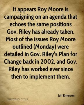 Jeff Emerson  - It appears Roy Moore is campaigning on an agenda that echoes the same positions Gov. Riley has already taken. Most of the issues Roy Moore outlined (Monday) were detailed in Gov. Riley's Plan for Change back in 2002, and Gov. Riley has worked ever since then to implement them.