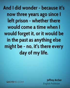 Jeffrey Archer - And I did wonder - because it's now three years ago since I left prison - whether there would come a time when I would forget it, or it would be in the past as anything else might be - no, it's there every day of my life.