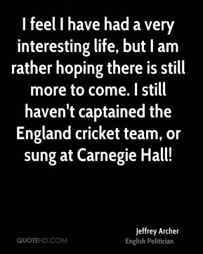 Jeffrey Archer - I feel I have had a very interesting life, but I am rather hoping there is still more to come. I still haven't captained the England cricket team, or sung at Carnegie Hall!