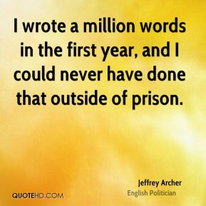 I wrote a million words in the first year, and I could never have done that outside of prison.
