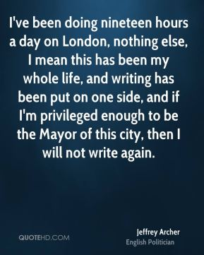 Jeffrey Archer - I've been doing nineteen hours a day on London, nothing else, I mean this has been my whole life, and writing has been put on one side, and if I'm privileged enough to be the Mayor of this city, then I will not write again.