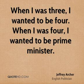 When I was three, I wanted to be four. When I was four, I wanted to be prime minister.
