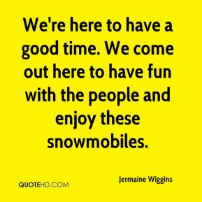 Jermaine Wiggins  - We're here to have a good time. We come out here to have fun with the people and enjoy these snowmobiles.