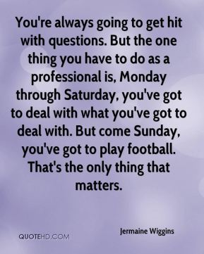 Jermaine Wiggins  - You're always going to get hit with questions. But the one thing you have to do as a professional is, Monday through Saturday, you've got to deal with what you've got to deal with. But come Sunday, you've got to play football. That's the only thing that matters.