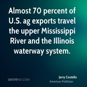 Almost 70 percent of U.S. ag exports travel the upper Mississippi River and the Illinois waterway system.