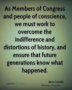 As Members of Congress and people of conscience, we must work to overcome the indifference and distortions of history, and ensure that future generations know what happened.