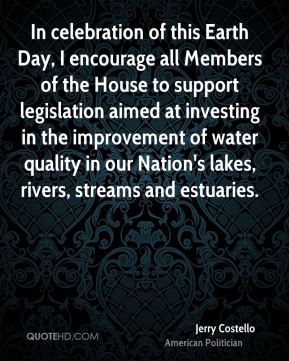 In celebration of this Earth Day, I encourage all Members of the House to support legislation aimed at investing in the improvement of water quality in our Nation's lakes, rivers, streams and estuaries.