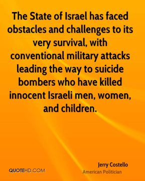 Jerry Costello - The State of Israel has faced obstacles and challenges to its very survival, with conventional military attacks leading the way to suicide bombers who have killed innocent Israeli men, women, and children.