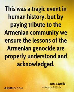 This was a tragic event in human history, but by paying tribute to the Armenian community we ensure the lessons of the Armenian genocide are properly understood and acknowledged.