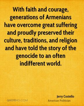 With faith and courage, generations of Armenians have overcome great suffering and proudly preserved their culture, traditions, and religion and have told the story of the genocide to an often indifferent world.