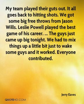 Jerry Eaves  - My team played their guts out. It all goes back to hitting shots. We got some big free throws from Jason Wills. Leslie Powell played the best game of his career. ... The guys just came up big tonight. We had to mix things up a little bit just to wake some guys and it worked. Everyone contributed.