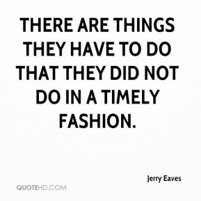 Jerry Eaves  - There are things they have to do that they did not do in a timely fashion.