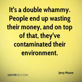 Jerry Moore  - It's a double whammy. People end up wasting their money, and on top of that, they've contaminated their environment.