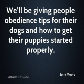 Jerry Moore  - We'll be giving people obedience tips for their dogs and how to get their puppies started properly.