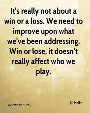 Jill Malko  - It's really not about a win or a loss. We need to improve upon what we've been addressing. Win or lose, it doesn't really affect who we play.