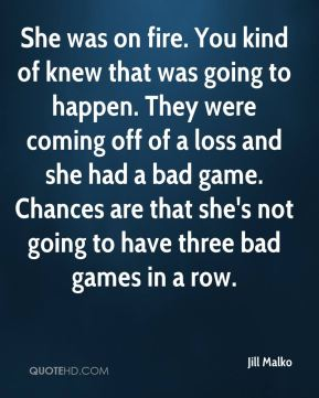 Jill Malko  - She was on fire. You kind of knew that was going to happen. They were coming off of a loss and she had a bad game. Chances are that she's not going to have three bad games in a row.